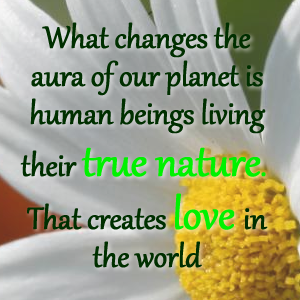 what-changes-the-aura-of-our-planet-is human-beings-living-their-true-nature-that-creates-love-in-the-world